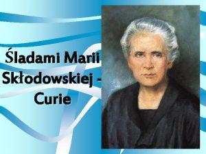 ladami Marii Skodowskiej Curie Maria SkodowskaCurie 1867 1934