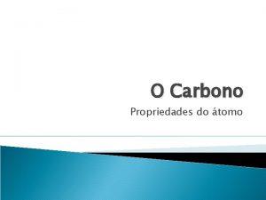 O Carbono Propriedades do tomo Relembrando Conceitos Estrutura