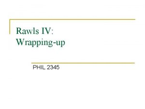 Rawls IV Wrappingup PHIL 2345 Original position cont