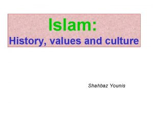 Islam History values and culture Shahbaz Younis PRESENTATION