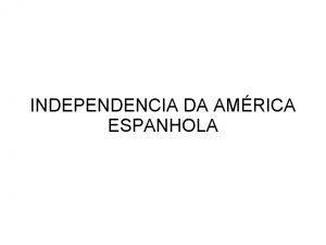 INDEPENDENCIA DA AMRICA ESPANHOLA Antecedentes Iluminismo Independencia dos