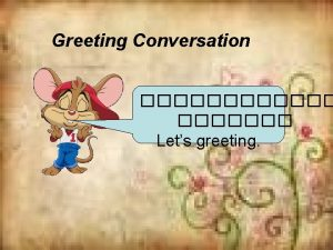 Greeting Conversation Lets greeting Hello How are you