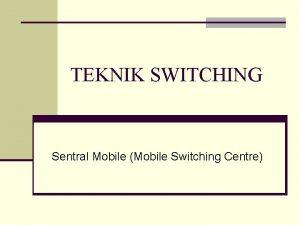 TEKNIK SWITCHING Sentral Mobile Mobile Switching Centre Pendahuluan