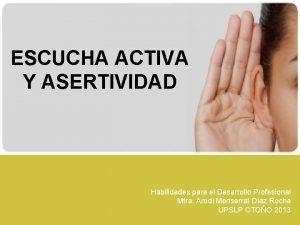 ESCUCHA ACTIVA Y ASERTIVIDAD Habilidades para el Desarrollo