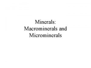 Minerals Macrominerals and Microminerals Minerals are Inorganic Chemicals