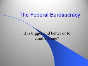 The Federal Bureaucracy It is bigger and better