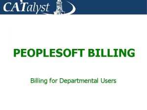 PEOPLESOFT BILLING Billing for Departmental Users Course Goals