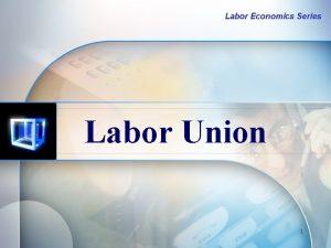 Labor Economics Series Labor Union 1 Labor Union