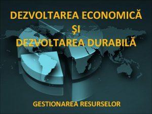 DEZVOLTAREA ECONOMIC I DEZVOLTAREA DURABIL GESTIONAREA RESURSELOR Dezvoltarea