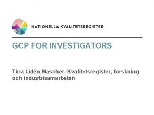 GCP FOR INVESTIGATORS Tina Lidn Mascher Kvalitetsregister forskning