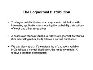 The Lognormal Distribution The lognormal distribution is an