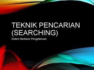 TEKNIK PENCARIAN SEARCHING Sistem Berbasis Pengetahuan SEARCHING SEBAGAI