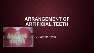 ARRANGEMENT OF ARTIFICIAL TEETH Dr Sabreen Aswad Arrangement