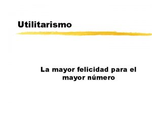 Utilitarismo La mayor felicidad para el mayor nmero