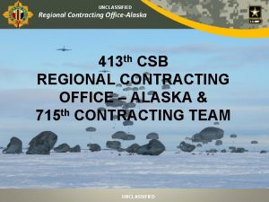UNCLASSIFIED Regional Contracting OfficeAlaska 413 th CSB REGIONAL