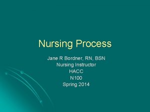 Nursing Process Jane R Bordner RN BSN Nursing