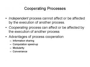 Cooperating Processes Independent process cannot affect or be