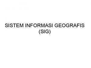 SISTEM INFORMASI GEOGRAFIS SIG Pengertian komponen SIG Ada