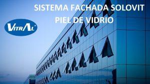 SISTEMA FACHADA SOLOVIT PIEL DE VIDRIO Sistema arquitectnico