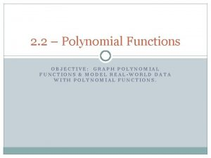 2 2 Polynomial Functions OBJECTIVE GRAPH POLYNOMIAL FUNCTIONS