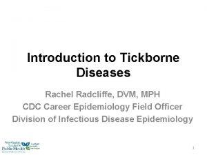 Introduction to Tickborne Diseases Rachel Radcliffe DVM MPH