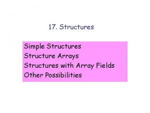 17 Structures Simple Structures Structure Arrays Structures with