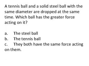 A tennis ball and a solid steel ball