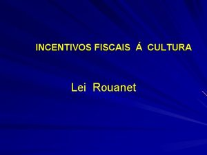 INCENTIVOS FISCAIS CULTURA Lei Rouanet Lei Rouanet O