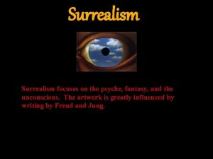 Surrealism focuses on the psyche fantasy and the
