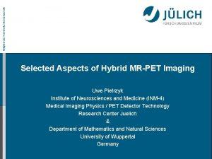 Mitglied der HelmholtzGemeinschaft Selected Aspects of Hybrid MRPET