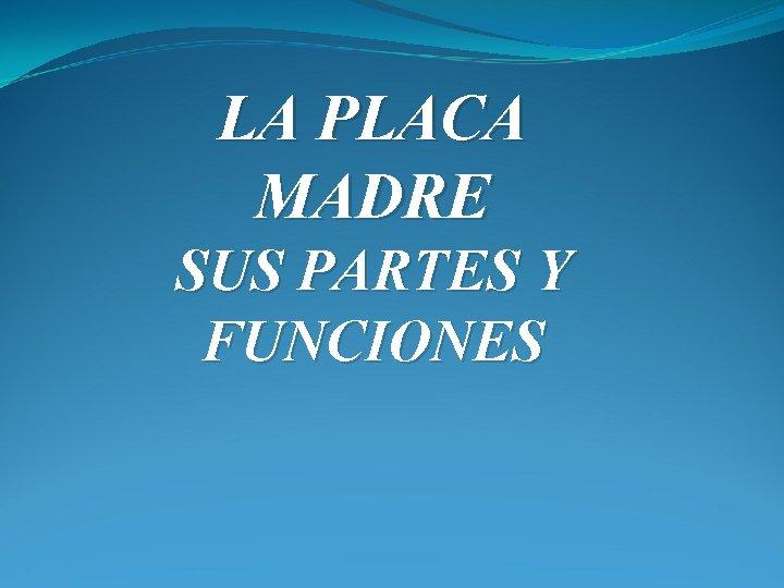 LA PLACA MADRE SUS PARTES Y FUNCIONES Placa