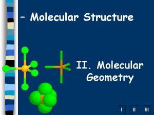 Molecular Structure II Molecular Geometry I II III