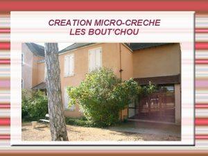 CREATION MICROCRECHE LES BOUTCHOU Quest ce quune Microcrche