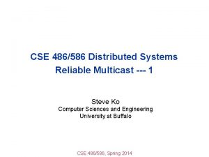 CSE 486586 Distributed Systems Reliable Multicast 1 Steve