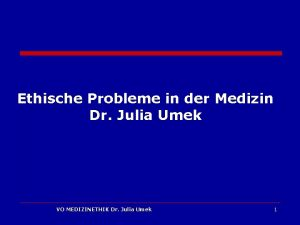 Ethische Probleme in der Medizin Dr Julia Umek