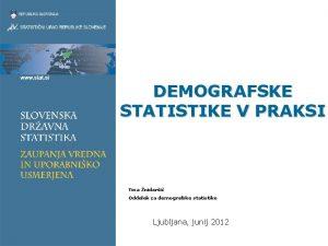 DEMOGRAFSKE STATISTIKE V PRAKSI Tina nidari Oddelek za