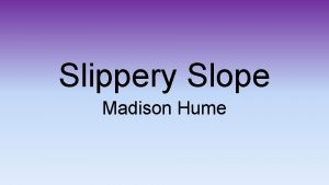 Slippery Slope Madison Hume What is Slippery Slope