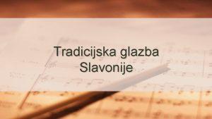 Tradicijska glazba Slavonije Slavonija je povijesna regija u