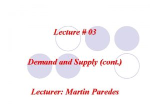 Lecture 03 Demand Supply cont Lecturer Martin Paredes