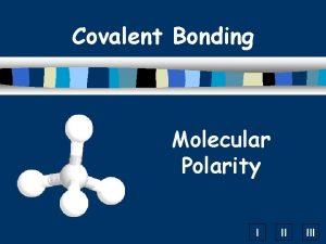 Covalent Bonding Molecular Polarity I II III Covalent