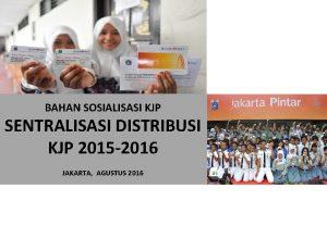 BAHAN SOSIALISASI KJP SENTRALISASI DISTRIBUSI KJP 2015 2016