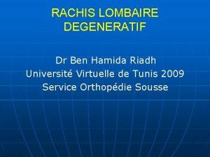 RACHIS LOMBAIRE DEGENERATIF Dr Ben Hamida Riadh Universit