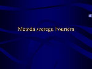 Metoda szeregu Fouriera Cel pracy Celem pracy jest