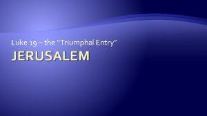 Luke 19 the Triumphal Entry JERUSALEM Jerusalem Is