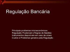 Regulao Bancria Principais problemas microeconmicos Regulao Prudencial e