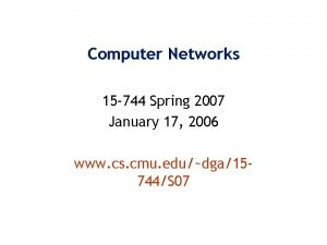Computer Networks 15 744 Spring 2007 January 17