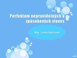 Perfektum nepravidelnch a zpsobovch sloves Mgr Lenka Kudrnov