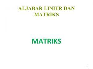 ALJABAR LINIER DAN MATRIKS 1 ALJABAR LINIER MATRIKS