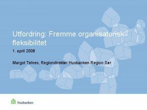 Utfordring Fremme organisatorisk fleksibilitet 1 april 2008 Margot