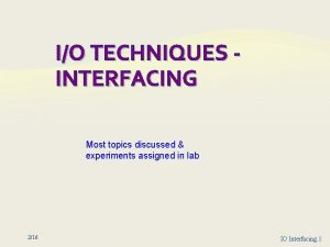 IO TECHNIQUES INTERFACING Most topics discussed experiments assigned